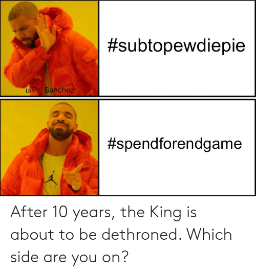 Reddit, King, and 10 Years:  #subtopewdiepie  u/Pr Sanchez  After 10 years, the King is about to be dethroned. Which side are you on?