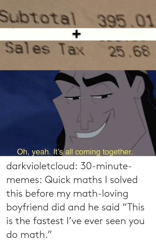 """Memes, Tumblr, and Yeah: Subtotal 395.01  Sales Tax 25.68  Oh, yeah. It's all coming together. darkvioletcloud:  30-minute-memes: Quick maths I solved this before my math-loving boyfriend did and he said""""This is the fastest I've ever seen you do math."""""""