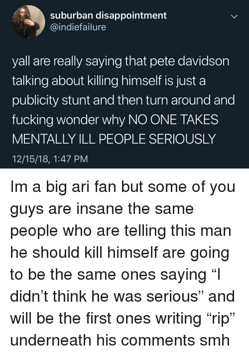 """Fucking, Memes, and Smh: suburban disappointment  @indiefailure  yall are really saying that pete davidsor  talking about killing himself is just a  publicity stunt and then turn around and  fucking wonder why NO ONE TAKES  MENTALLY ILL PEOPLE SERIOUSLY  12/15/18, 1:47 PM Im a big ari fan but some of you guys are insane the same people who are telling this man he should kill himself are going to be the same ones saying """"I didn't think he was serious"""" and will be the first ones writing """"rip"""" underneath his comments smh"""