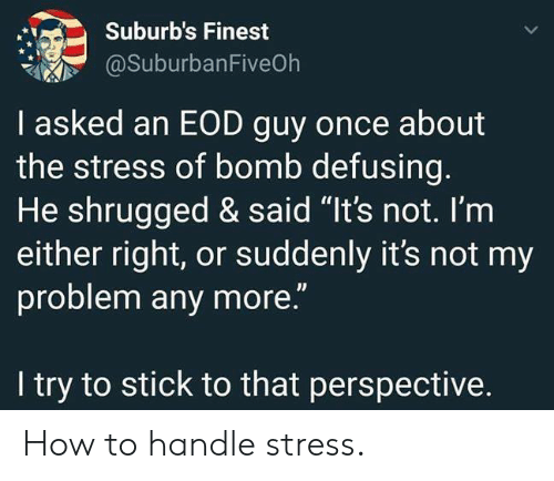 "How To, How, and Stress: Suburb's Finest  @SuburbanFiveOh  I asked an EOD guy once about  the stress of bomb defusing.  He shrugged & said ""It's not. I'm  either right, or suddenly it's not my  problem any more.""  I try to stick to that perspective. How to handle stress."