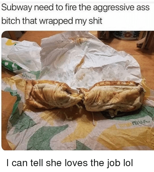 Ass, Bitch, and Fire: Subway need to fire the aggressive ass  bitch that wrapped my shit I can tell she loves the job lol