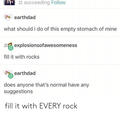 Mine, Rock, and Stomach: succeeding Follow  earthdad  what should i do of this empty stomach of mine  explosionsofawesomeness  fill it with rocks  earthdad  does anyone that's normal have any  suggestions fill it with EVERY rock