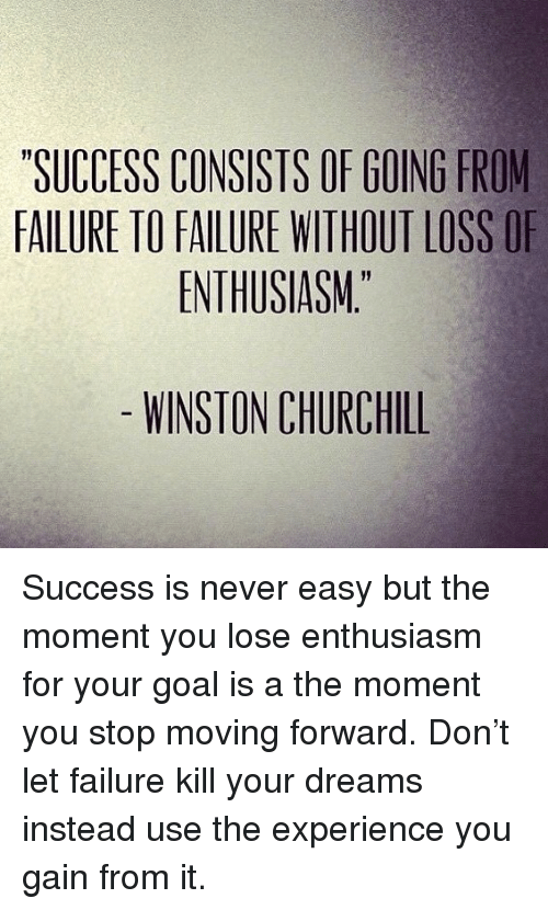 """Memes, Goal, and Dreams: SUCCESS CONSISTS OF GOING FROM  FAILURE TO FAILURE WITHOUT LOSS OF  ENTHUSIASM""""  WINSTON CHURCHILL Success is never easy but the moment you lose enthusiasm for your goal is a the moment you stop moving forward. Don't let failure kill your dreams instead use the experience you gain from it."""