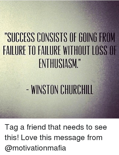 Love, Memes, and Enthusiasm: SUCCESS CONSISTS OF GOING FROM  FAILURE TO FAILURE WITHOUT LOSS OF  ENTHUSIASM.  WINSTON CHURCHILL Tag a friend that needs to see this! Love this message from @motivationmafia