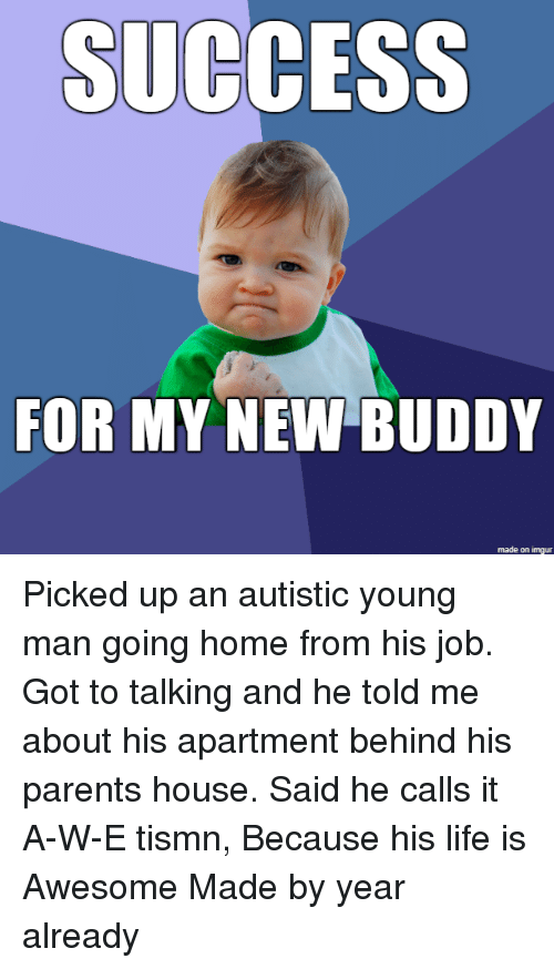 Life, Parents, and Home: SUCCESS  FOR MY NEW BUDDY  made on imgur Picked up an autistic young man going home from his job. Got to talking and he told me about his apartment behind his parents house. Said he calls it A-W-E tismn, Because his life is Awesome Made by year already