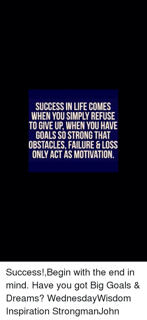 Memes, 🤖, and Motivational Success: SUCCESS IN LIFE COMES  TO GIVE UP, WHEN YOU HAVE  GOALS SO STRONG THAT  OBSTACLES, FAILURE & LOSS  ONLY ACT AS MOTIVATION Success!,Begin with the end in mind. Have you got Big Goals & Dreams? WednesdayWisdom Inspiration StrongmanJohn