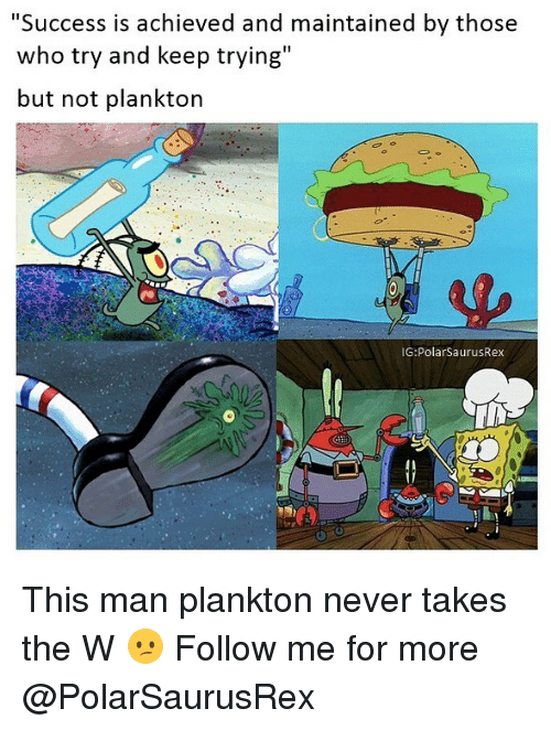 "Memes, Plankton, and Never: ""Success is achieved and maintained by those  who try and keep trying""  but not plankton  IG:PolarSaurusRex This man plankton never takes the W 😕 Follow me for more @PolarSaurusRex"