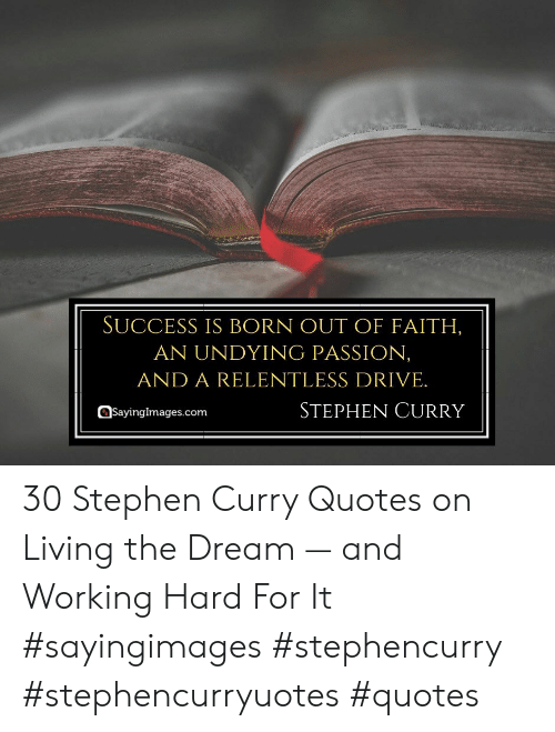 Stephen, Stephen Curry, and Drive: SUCCESS IS BORN OUT OF FAITH,  AN UNDYING PASSION,  AND A RELENTLESS DRIVE.  STEPHEN CURRY  Sayingimages.com 30 Stephen Curry Quotes on Living the Dream — and Working Hard For It #sayingimages #stephencurry #stephencurryuotes #quotes