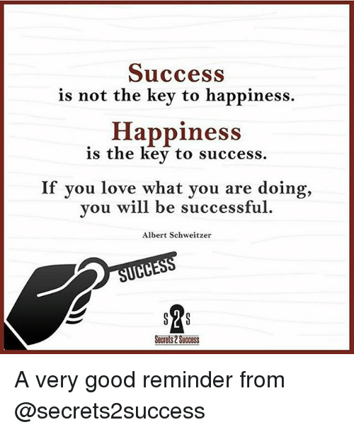 Love, Memes, and Good: Success  is not the key to happiness.  Happiness  is the key to success  If you love what you are doing,  you will be successful  Albert Schweitzer  Secrets 2 SUCCESS A very good reminder from @secrets2success