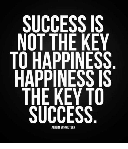 Happy, Girl Memes, and Albert Schweitzer: SUCCESS IS  NOT THE KEY  TO HAPPINESS  HAPPINESS IS  THE KEY TO  SUCCESS  ALBERT SCHWEITZER
