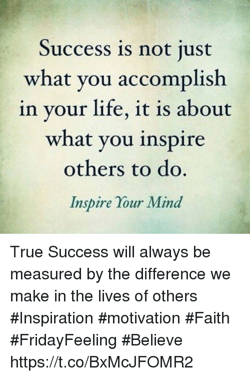 Life, Memes, and True: Success is not ust  what you accomplish  in your life, it is about  what you inspire  others to do  Inspire Your Mind True Success will always be measured by the difference we make in the lives of others  #Inspiration #motivation #Faith #FridayFeeling #Believe https://t.co/BxMcJFOMR2