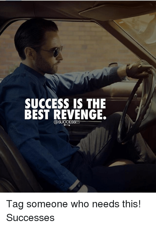 SUCCESS IS THE BEST REVENGE Tag Someone Who Needs This