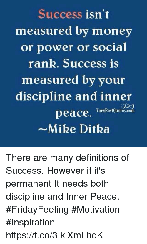 Mike Ditka, Money, and Power: Success isn't  measured by money  or power or social  rank. Success is  measured by vour  discipline and inner  peace,  ~Mike Ditka  づ23  VeryBest uotes.com There are many definitions of Success. However if it's permanent It needs both discipline and Inner Peace.  #FridayFeeling #Motivation #Inspiration https://t.co/3IkiXmLhqK