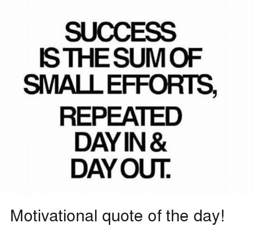 SUCCESS ISTHESUM OF SMALEFFORTS REPEATED DAY IN& DAY OUT
