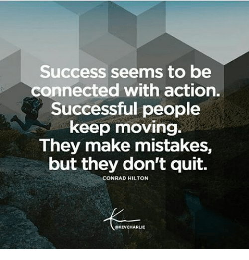 Memes, Connected, and Hilton: Success seems to be  connected with action.  Successful people  keep moving.  They make mistakes,  but they don't quit.  CONRAD HILTON  8KEVCHARLIE