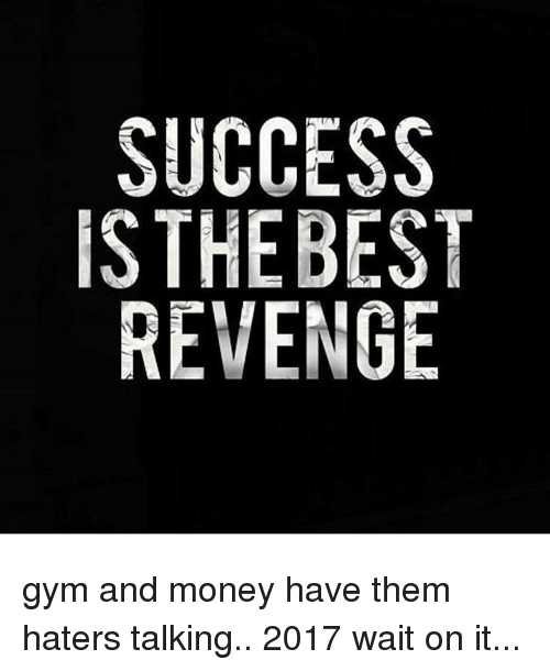 SUCCESS THE BEST REVENGE Gym and Money Have Them Haters