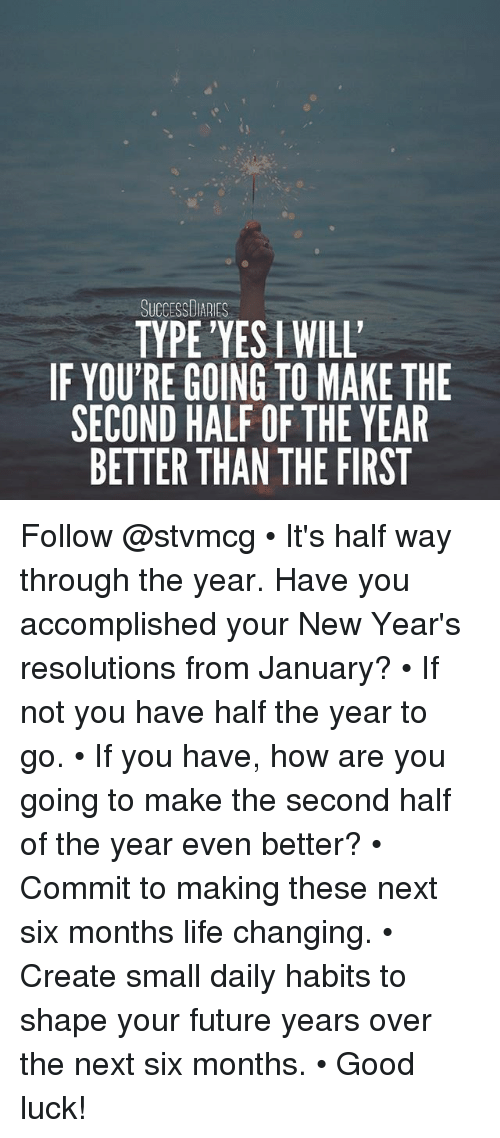 Future, Life, and Memes: SUCCESSDIARIES  TYPE'YES I WILL  IF YOU'RE GOING TO MAKE THE  SECOND HALF OF THE YEAR  BETTER THAN THE FIRST Follow @stvmcg • It's half way through the year. Have you accomplished your New Year's resolutions from January? • If not you have half the year to go. • If you have, how are you going to make the second half of the year even better? • Commit to making these next six months life changing. • Create small daily habits to shape your future years over the next six months. • Good luck!