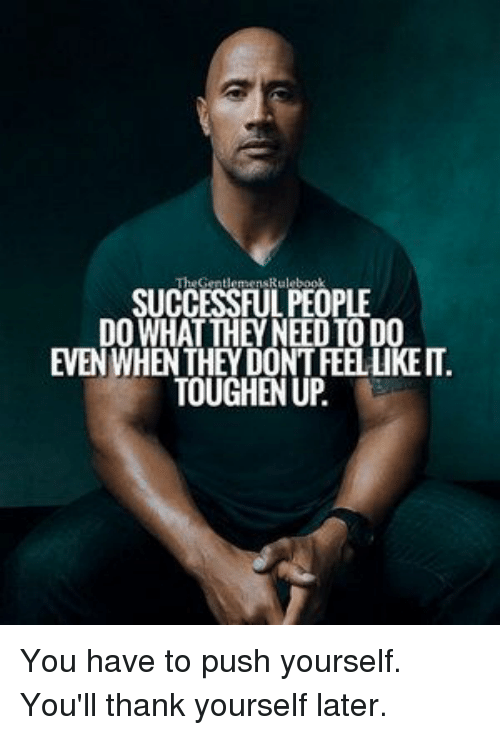 Push, They, and You: SUCCESSFUL PEOPLE  DO WHAT THEY NEED TO DO  EVEN WHEN THEY DONT FEEL LIKE IT  TOUGHEN U You have to push yourself. You'll thank yourself later.