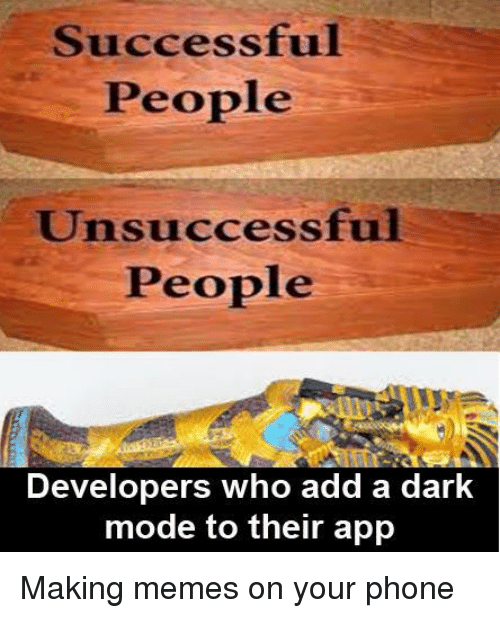 Memes, Phone, and Dark: Successful  People  Unsuccessful  People  Developers who add a dark  mode to their app Making memes on your phone