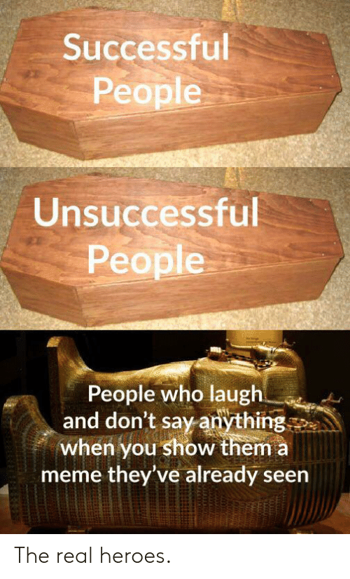 Meme, Heroes, and The Real: Successful  People  Unsuccessful  People  People who laugh  and don't say anything  when you show them a  meme they've already seen The real heroes.