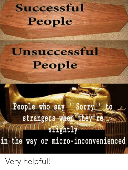 """Sorry, Who, and Micro: Successful  People  Unsuccessful  People  People who say """"Sorry to  strangers when chey te  in the way or micro-inconvenienced Very helpful!"""