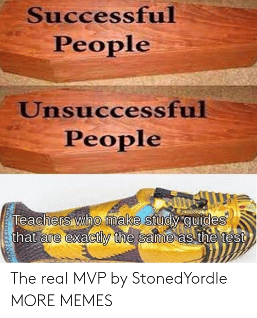 Dank, Memes, and Target: Successful  People  Unsuccessful  People  Teachers who make study guides  that are exactly the same as the test  0 The real MVP by StonedYordle MORE MEMES
