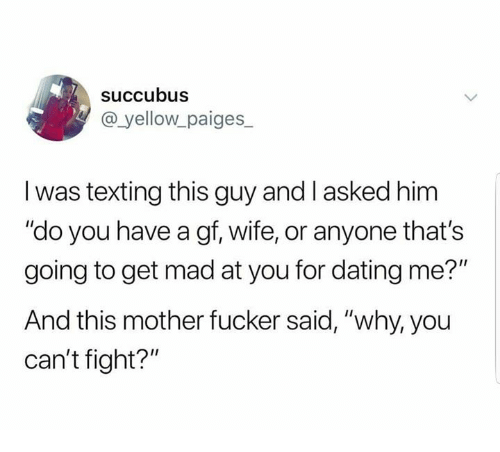 """Dating, Texting, and Wife: succubus  @ yellow paiges_  I was texting this guy and I asked him  """"do you have a gf, wife, or anyone that's  going to get mad at you for dating me?""""  And this mother fucker said, """"why, you  can't fight?"""""""