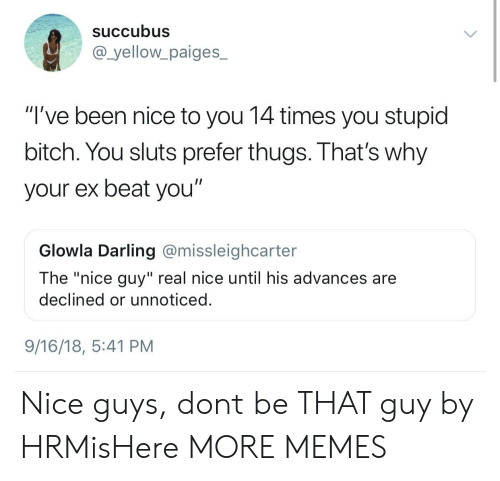 """Dank, Memes, and Target: Succubus  @_yellowpaiges_  """"'ve been nice to you 14 times you stupid  bitch. You sluts prefer thugs. That's why  your ex beat you""""  Glowla Darling @missleighcarter  The """"nice guy"""" real nice until his advances are  declined or unnoticed  9/16/18, 5:41 PM Nice guys, dont be THAT guy by HRMisHere MORE MEMES"""
