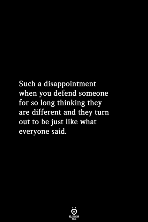 They, You, and What: Such a disappointment  when you defend someone  for so long thinking they  are different and they turn  out to be just like what  everyone said.  RELATIONSHIP  LES