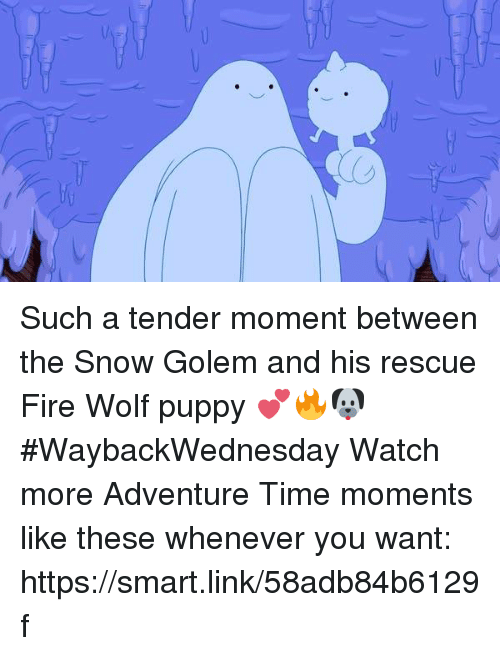 Dank, Fire, and Snow: Such a tender moment between the Snow Golem and his rescue Fire Wolf puppy 💕🔥🐶   #WaybackWednesday  Watch more Adventure Time moments like these whenever you want: https://smart.link/58adb84b6129f