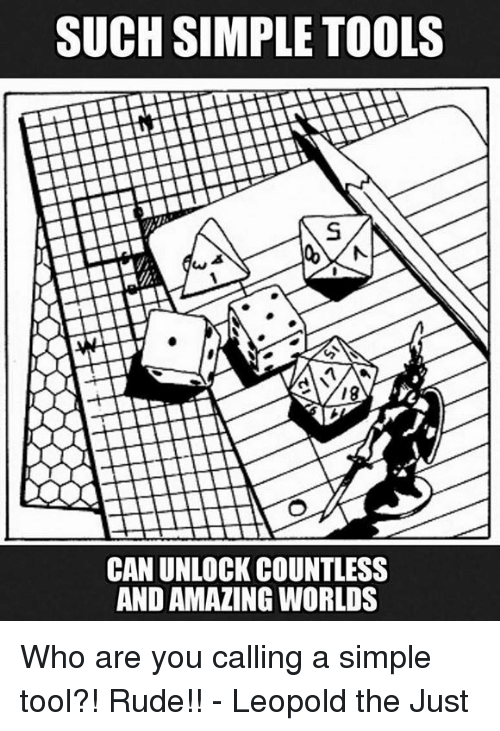 Rude, Tool, and DnD: SUCH SIMPLE TOOLS  CAN UNLOCK COUNTLESS  AND AMAZING WORLDS Who are you calling a simple tool?! Rude!!  - Leopold the Just
