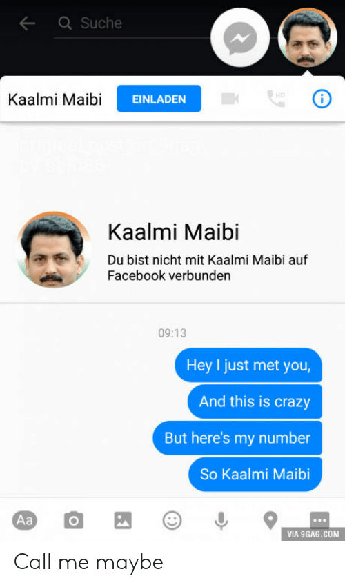 9gag, Call Me Maybe, and Crazy: Suche  Kaalmi MaibiEINLAD  Kaalmi Maibi  Du bist nicht mit Kaalmi Maibi auf  Facebook verbunden  09:13  Hey I just met you  And this is crazy  But here's my number  So Kaalmi Maibi  VIA 9GAG.COM Call me maybe