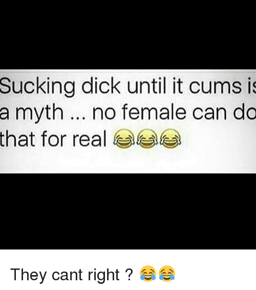 Memes, Dick, and 🤖: Sucking dick until it cums i  a myth no female can do  that for real They cant right ? 😂😂