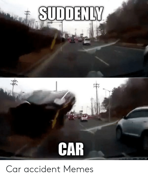 Suddenly Car 44 Car Accident Memes Meme On Me Me