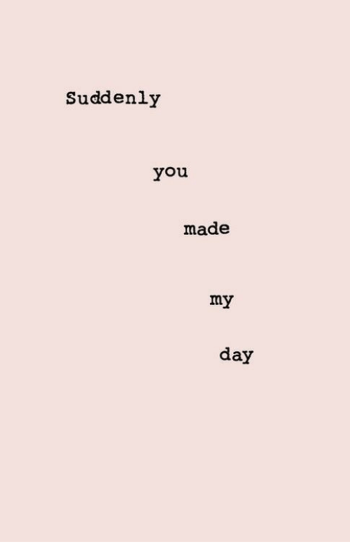 Day, You, and Made: Suddenly  you  made  my  day