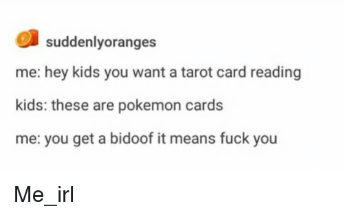 Fuck You, Pokemon, and Fuck: suddenlyoranges  me: hey kids you want a tarot card reading  kids: these are pokemon cards  me: you get a bidoof it means fuck you Me_irl