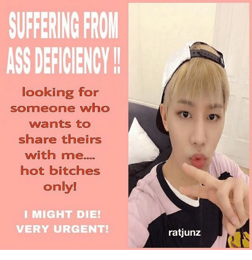 Ass, Hot Bitches, and Suffering: SUFFERING FRON  ASS DEFICIENCY  looking for  someone w1O  wants to  share theirs  with me....  hot bitches  only!  I MIGHT DIE!  VERY URGENT!  ratjunz
