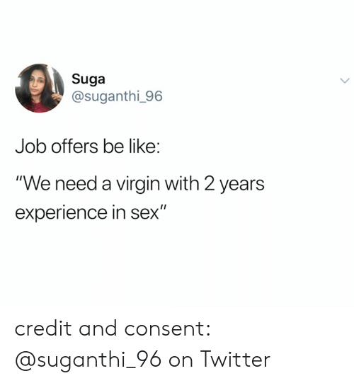 "Be Like, Sex, and Twitter: Suga  @suganthi_96  Job offers be like:  ""We need a virgin with 2 years  experience in sex"" credit and consent: @suganthi_96 on Twitter"