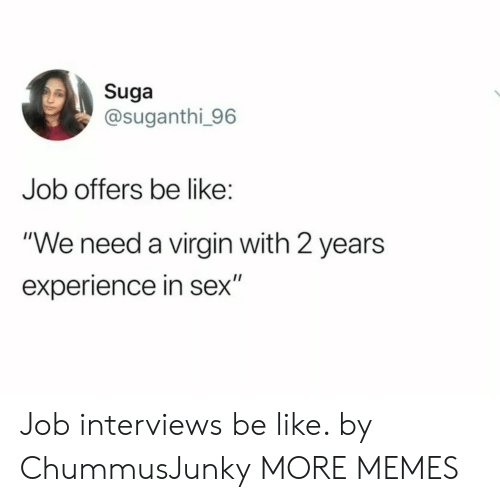 "Be Like, Dank, and Memes: Suga  @suganthi_96  Job offers be like:  ""We need a virgin with 2 years  II  experience in sex"" Job interviews be like. by ChummusJunky MORE MEMES"