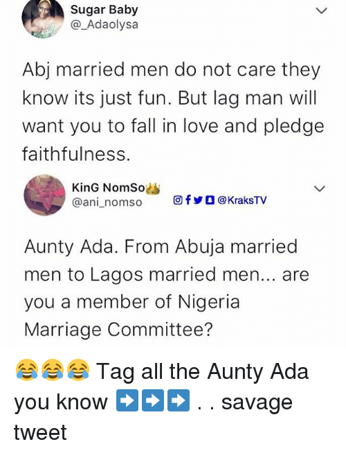 Fall, Love, and Marriage: Sugar Baby  @_Adaolysa  Abj married men do not care they  know its just fun. But lag man will  want you to fall in love and pledge  faithfulness.  KinG NomSo  @ani-n om so  回fyO@KraksTV  Aunty Ada. From Abuja married  men to Lagos married men... are  you a member of Nigeria  Marriage Committee? 😂😂😂 Tag all the Aunty Ada you know ➡️➡️➡️ . . savage tweet
