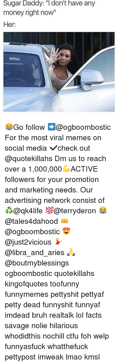 """Bruh, Ctfu, and Facts: Sugar Daddy: """"I don't have any  money right now""""  Her: 😂Go follow ➡@ogboombostic For the most viral memes on social media ✔check out @quotekillahs Dm us to reach over a 1,000,000💪ACTIVE followers for your promotion and marketing needs. Our advertising network consist of ♻@qk4life 💯@terryderon 😂@tales4dahood 👑@ogboombostic 😍@just2vicious 💃@libra_and_aries 🙏@boutmyblessings ogboombostic quotekillahs kingofquotes toofunny funnymemes pettyshit pettyaf petty dead funnyshit funnyaf imdead bruh realtalk lol facts savage nolie hilarious whodidthis nochill ctfu foh welp funnyasfuck whatthefuck pettypost imweak lmao kmsl"""