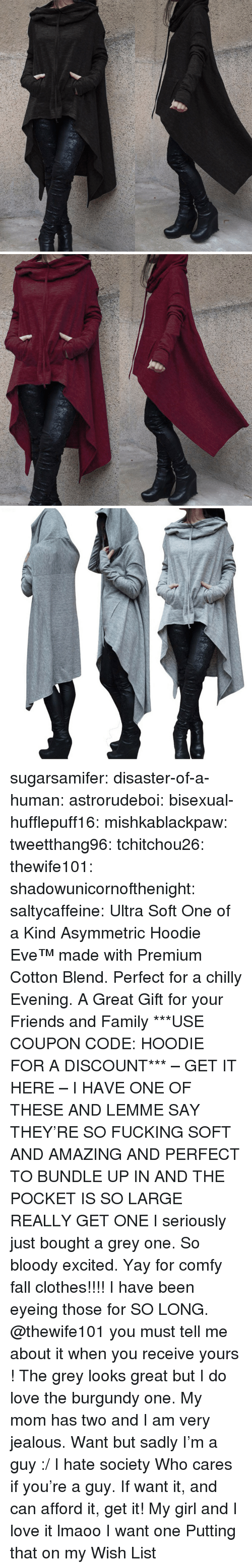 Clothes, Fall, and Family: sugarsamifer:  disaster-of-a-human:  astrorudeboi:   bisexual-hufflepuff16:  mishkablackpaw:   tweetthang96:  tchitchou26:  thewife101:  shadowunicornofthenight:  saltycaffeine:  Ultra Soft One of a Kind Asymmetric Hoodie Eve™made with Premium Cotton Blend. Perfect for a chilly Evening. A Great Gift for your Friends and Family ***USE COUPON CODE: HOODIE FOR A DISCOUNT*** – GET IT HERE –   I HAVE ONE OF THESE AND LEMME SAY THEY'RE SO FUCKING SOFT AND AMAZING AND PERFECT TO BUNDLE UP IN AND THE POCKET IS SO LARGE REALLY GET ONE   I seriously just bought a grey one. So bloody excited. Yay for comfy fall clothes!!!!   I have been eyeing those for SO LONG. @thewife101 you must tell me about it when you receive yours ! The grey looks great but I do love the burgundy one.   My mom has two and I am very jealous.   Want but sadly I'm a guy :/ I hate society   Who cares if you're a guy. If want it, and can afford it, get it!   My girl and I love it lmaoo   I want one   Putting that on my Wish List