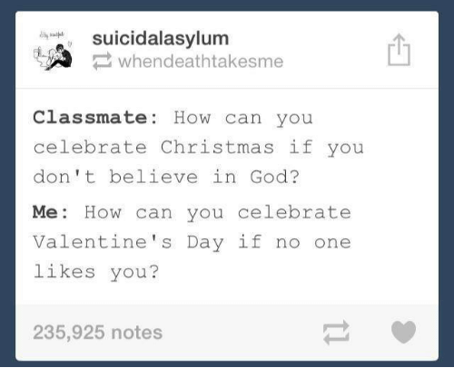Christmas, God, and Valentine's Day: suicidalasylum  whendeathtakesme  Classmate: How can you  celebrate Christmas if you  don't believe in God?  Me: How can you celebrate  Valentine's Day if no one  likes you?  235,925 notes