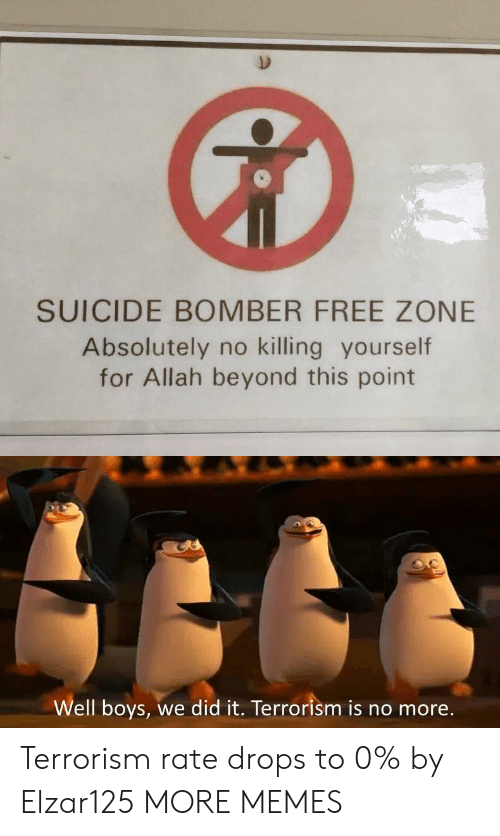 Dank, Memes, and Target: SUICIDE BOMBER FREE ZONE  Absolutely no killing yourself  for Allah beyond this point  Well boys,  we did it. Terrorism is no more. Terrorism rate drops to 0% by Elzar125 MORE MEMES