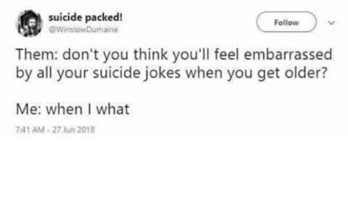 Jokes, Suicide, and Think: suicide packed!  9WinslowDumaine  Follow  Them: don't you think you'll feel embarrassed  by all your suicide jokes when you get older?  Me: when I what  741 AM-27 Jun 2018