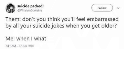 Jokes, Suicide, and Think: suicide packed!  WinslowDumaine  Follow  Them: don't you think you'll feel embarrassed  by all your suicide jokes when you get older?  Me: when I what  741 AM-27 Jun 2018