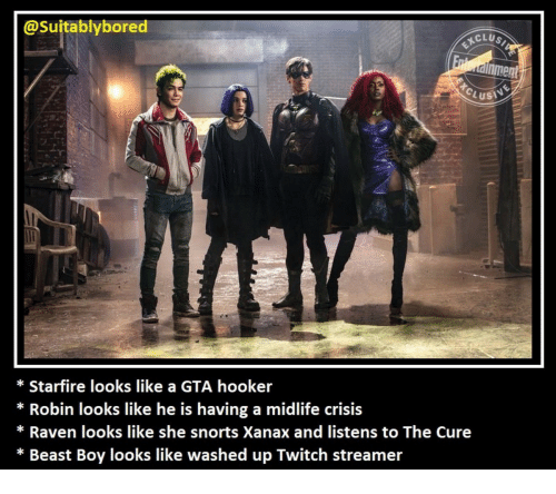 Hookers, Twitch, and Xanax: @Suitablybored  CLUS  nment  Lusi  * Starfire looks like a GTA hooker  * Robin looks like he is having a midlife crisis  * Raven looks like she snorts Xanax and listens to The Cure  * Beast Boy looks like washed up Twitch streamer