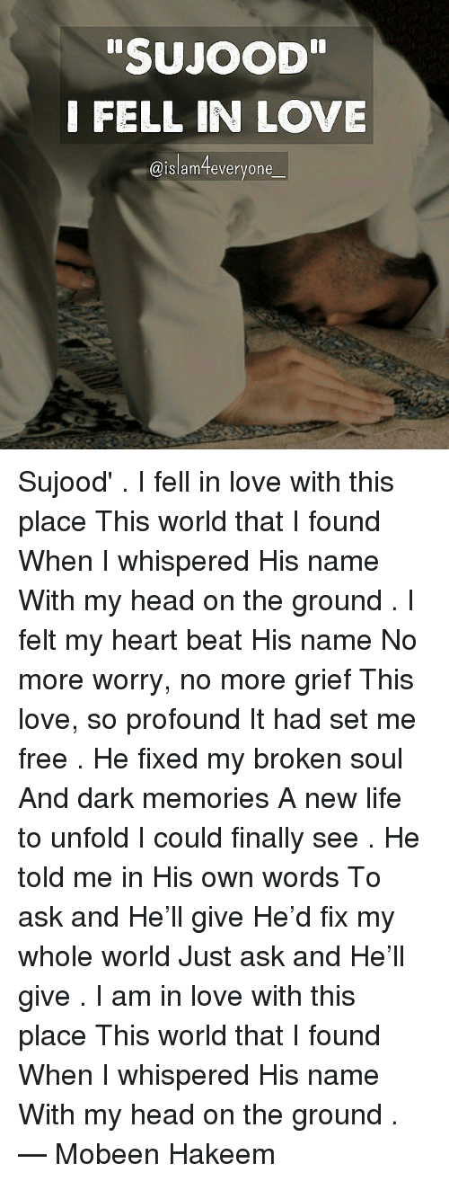 "Memes, Grief, and 🤖: SUJOOD""  I FELL IN LOVE  @islam everyone Sujood' . I fell in love with this place This world that I found When I whispered His name With my head on the ground . I felt my heart beat His name No more worry, no more grief This love, so profound It had set me free . He fixed my broken soul And dark memories A new life to unfold I could finally see . He told me in His own words To ask and He'll give He'd fix my whole world Just ask and He'll give . I am in love with this place This world that I found When I whispered His name With my head on the ground . — Mobeen Hakeem"