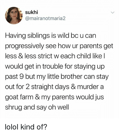 Parents, Tumblr, and Goat: sukhi  @mairanotmaria2  Having siblings is wild bc u can  progressively see how ur parents get  less & less strict w each child like l  would get in trouble for staying up  past 9 but my little brother can stay  out for 2 straight days & murder a  goat farm & my parents would jus  shrug and say oh well lolol kind of?