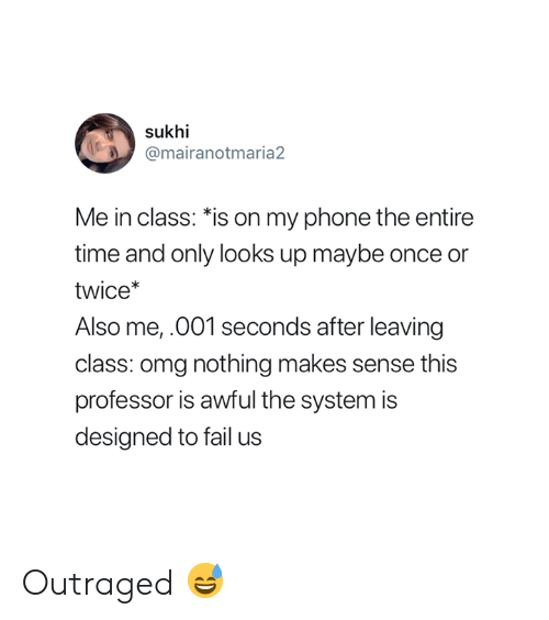 "Fail, Omg, and Phone: sukhi  @mairanotmaria2  Me in class: ""is on my phone the entire  time and only looks up maybe once or  twice*  Also me,.001 seconds after leaving  class: omg nothing makes sense this  professor is awful the system is  designed to fail us Outraged 😅"